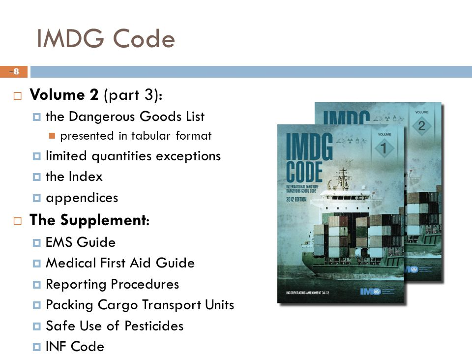 IMDG Code  Volume 2 (part 3):  the Dangerous Goods List presented in tabular format  limited quantities exceptions  the Index  appendices  The Supplement:  EMS Guide  Medical First Aid Guide  Reporting Procedures  Packing Cargo Transport Units  Safe Use of Pesticides  INF Code –8–8