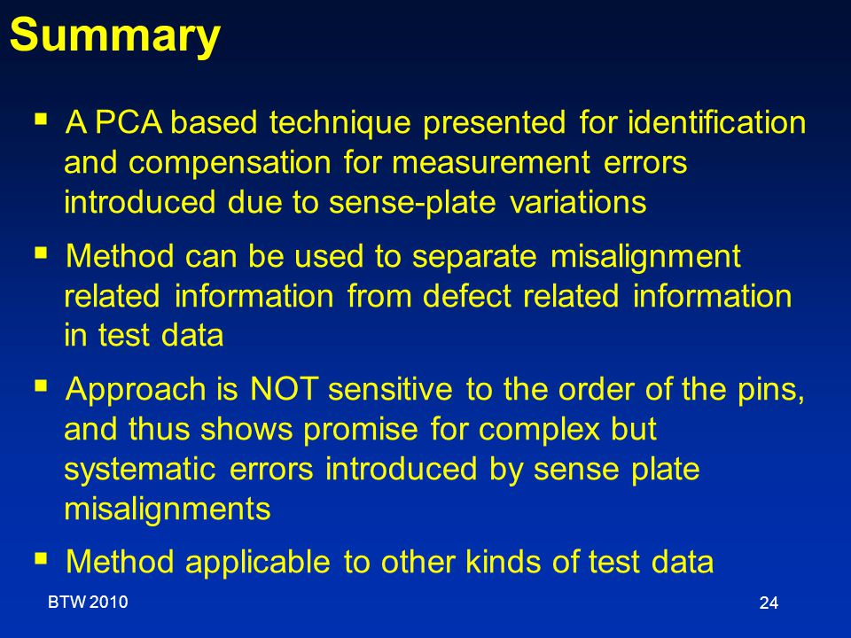 24  A PCA based technique presented for identification and compensation for measurement errors introduced due to sense-plate variations  Method can be used to separate misalignment related information from defect related information in test data  Approach is NOT sensitive to the order of the pins, and thus shows promise for complex but systematic errors introduced by sense plate misalignments  Method applicable to other kinds of test data Summary BTW 2010