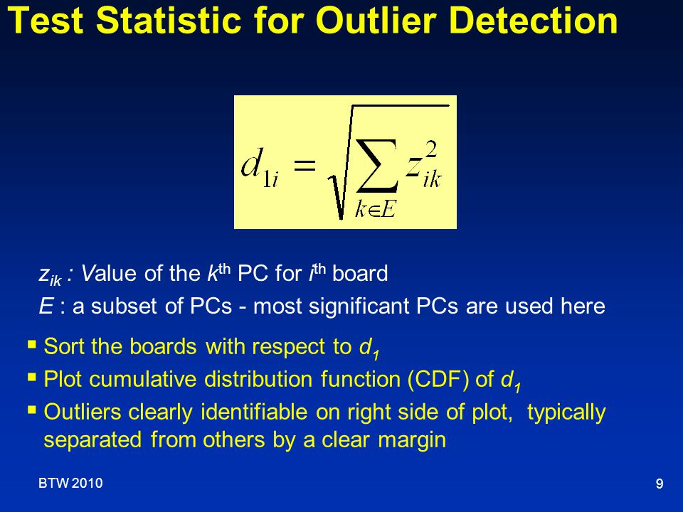 Test Statistic for Outlier Detection 9 z ik : Value of the k th PC for i th board E : a subset of PCs - most significant PCs are used here  Sort the boards with respect to d 1  Plot cumulative distribution function (CDF) of d 1  Outliers clearly identifiable on right side of plot, typically separated from others by a clear margin BTW 2010