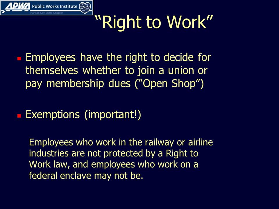 Right to Work Employees have the right to decide for themselves whether to join a union or pay membership dues ( Open Shop ) Exemptions (important!) Employees who work in the railway or airline industries are not protected by a Right to Work law, and employees who work on a federal enclave may not be.