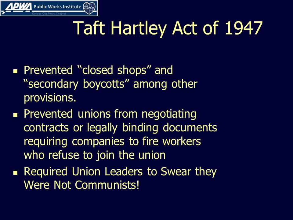 Taft Hartley Act of 1947 Prevented closed shops and secondary boycotts among other provisions.