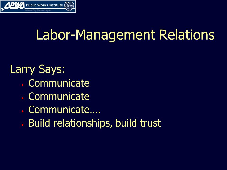 Labor-Management Relations Larry Says: Communicate Communicate…. Build relationships, build trust