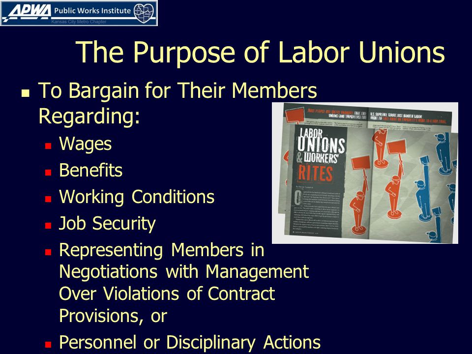 The Purpose of Labor Unions To Bargain for Their Members Regarding: Wages Benefits Working Conditions Job Security Representing Members in Negotiations with Management Over Violations of Contract Provisions, or Personnel or Disciplinary Actions