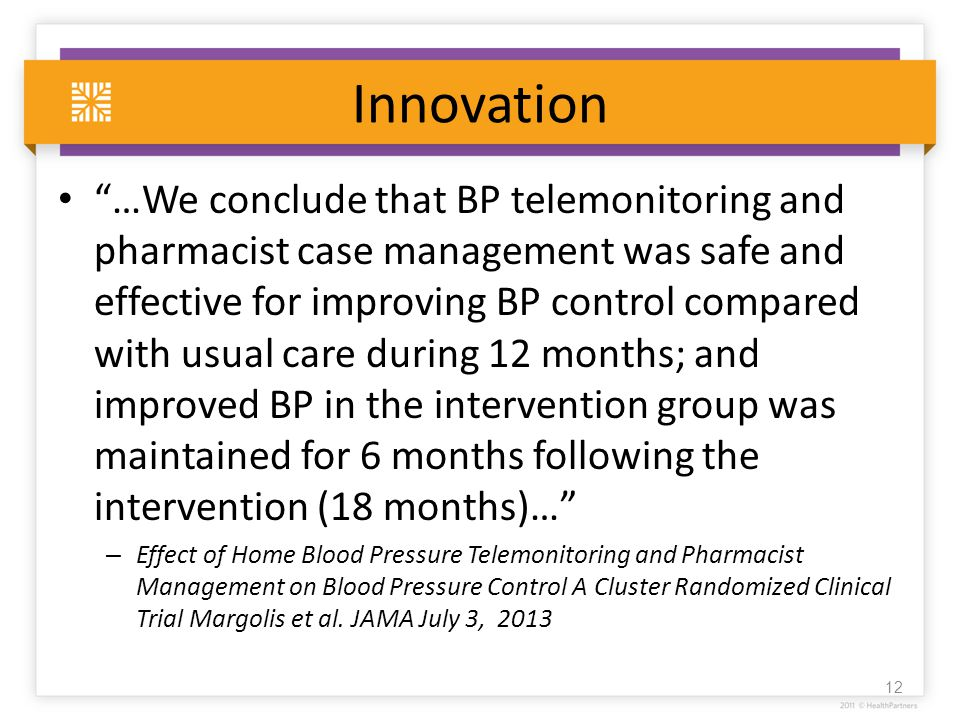 Innovation …We conclude that BP telemonitoring and pharmacist case management was safe and effective for improving BP control compared with usual care during 12 months; and improved BP in the intervention group was maintained for 6 months following the intervention (18 months)… – Effect of Home Blood Pressure Telemonitoring and Pharmacist Management on Blood Pressure Control A Cluster Randomized Clinical Trial Margolis et al.