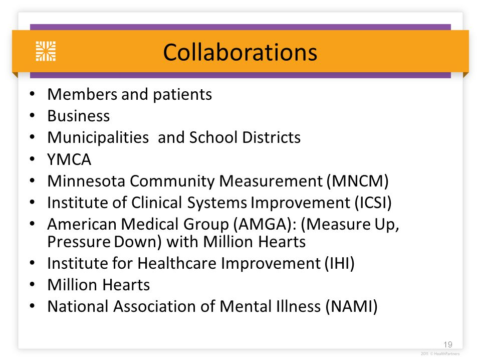 Collaborations Members and patients Business Municipalities and School Districts YMCA Minnesota Community Measurement (MNCM) Institute of Clinical Systems Improvement (ICSI) American Medical Group (AMGA): (Measure Up, Pressure Down) with Million Hearts Institute for Healthcare Improvement (IHI) Million Hearts National Association of Mental Illness (NAMI) 19