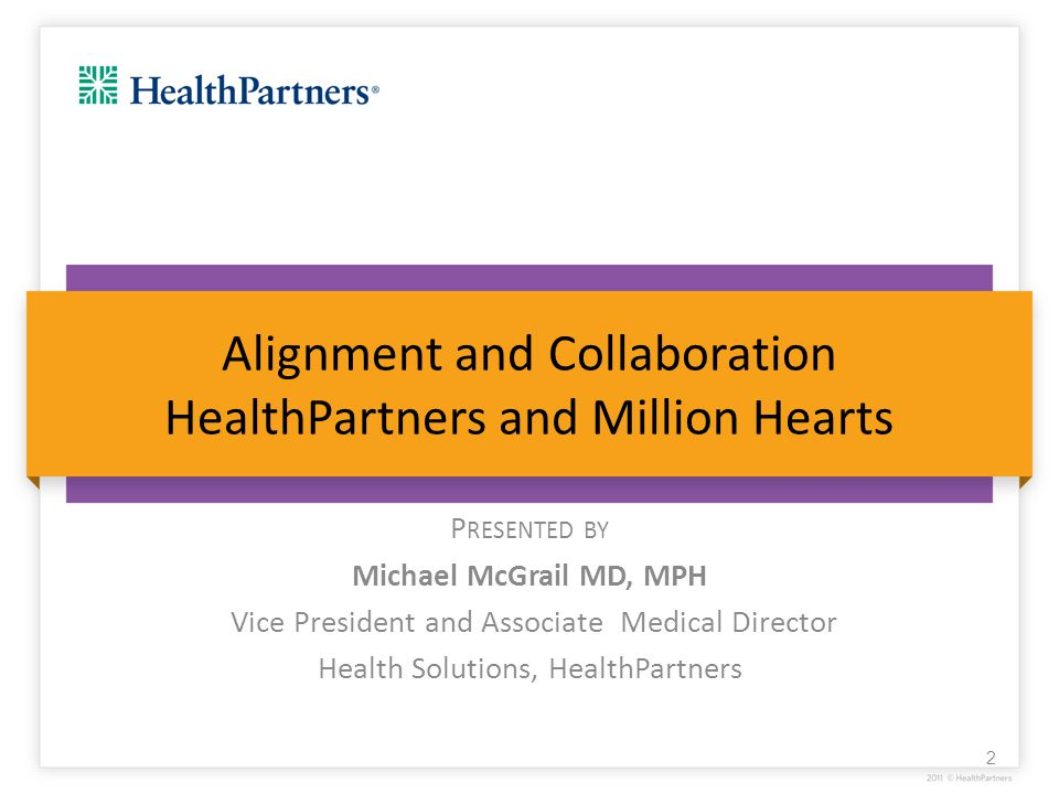 Alignment and Collaboration HealthPartners and Million Hearts P RESENTED BY Michael McGrail MD, MPH Vice President and Associate Medical Director Heal