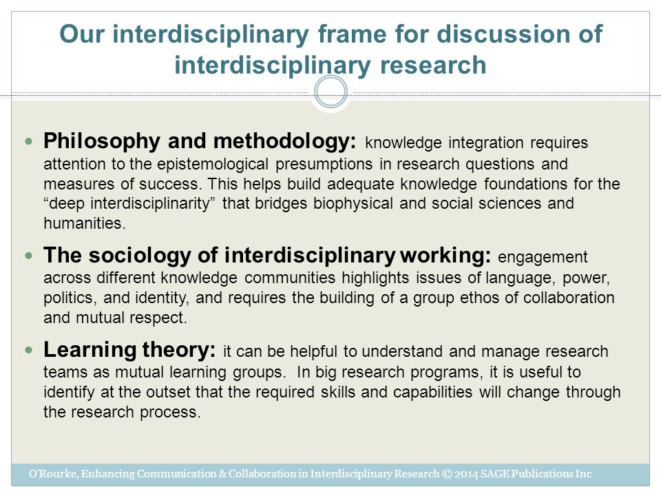 Our interdisciplinary frame for discussion of interdisciplinary research Philosophy and methodology: knowledge integration requires attention to the epistemological presumptions in research questions and measures of success.