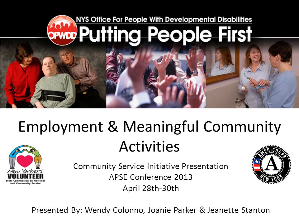 Employment & Meaningful Community Activities Community Service Initiative Presentation APSE Conference 2013 April 28th-30th Presented By: Wendy Colonno, Joanie Parker & Jeanette Stanton