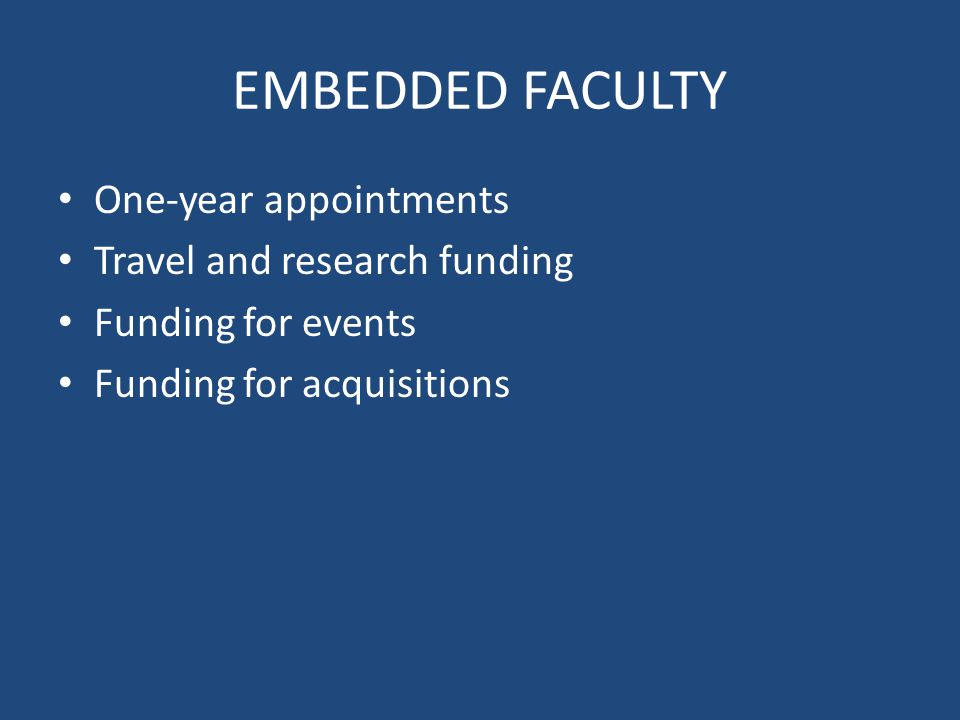 EMBEDDED FACULTY One-year appointments Travel and research funding Funding for events Funding for acquisitions