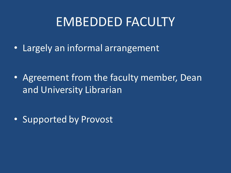 EMBEDDED FACULTY Largely an informal arrangement Agreement from the faculty member, Dean and University Librarian Supported by Provost