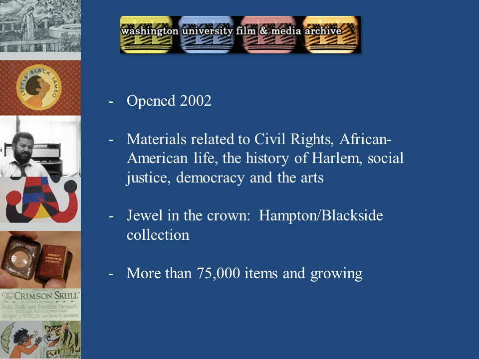 -Opened 2002 -Materials related to Civil Rights, African- American life, the history of Harlem, social justice, democracy and the arts -Jewel in the crown: Hampton/Blackside collection -More than 75,000 items and growing