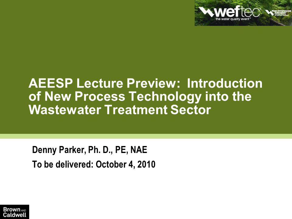 AEESP Lecture Preview: Introduction of New Process Technology into the Wastewater Treatment Sector Denny Parker, Ph.