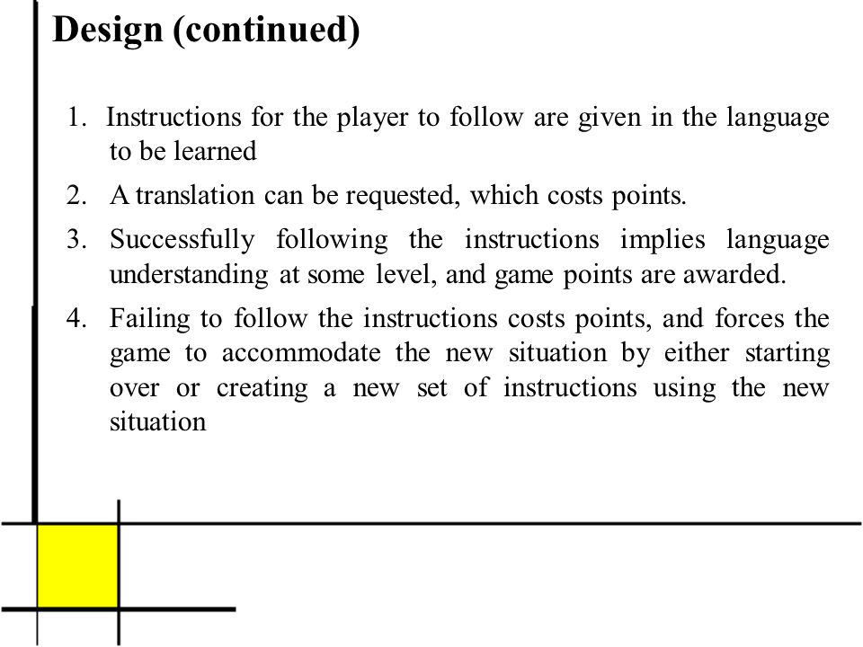 Design (continued) 1. Instructions for the player to follow are given in the language to be learned 2.A translation can be requested, which costs poin