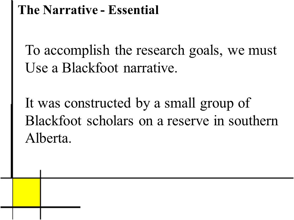 The Narrative - Essential To accomplish the research goals, we must Use a Blackfoot narrative.