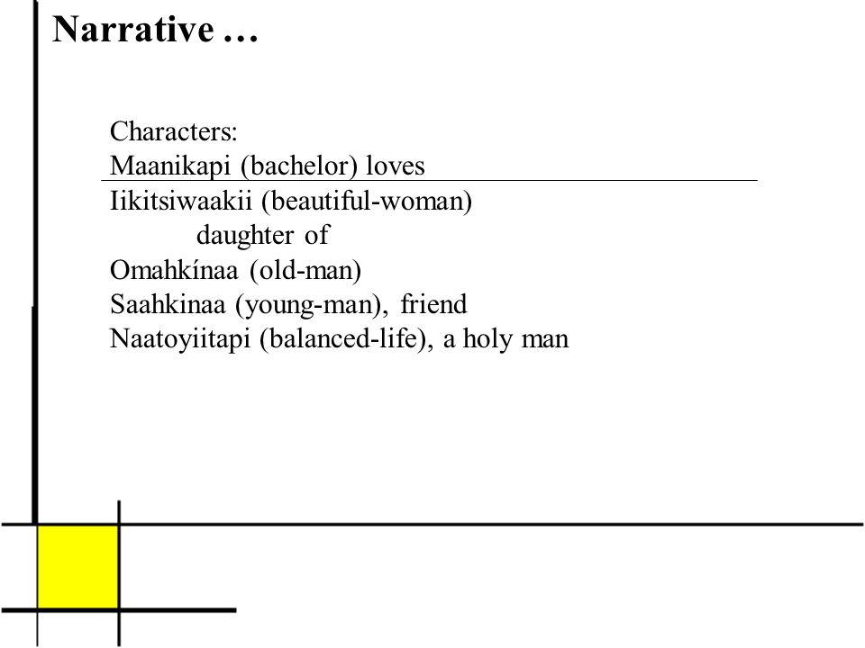 Narrative … Characters: Maanikapi (bachelor) loves Iikitsiwaakii (beautiful-woman) daughter of Omahkínaa (old-man) Saahkinaa (young-man), friend Naatoyiitapi (balanced-life), a holy man