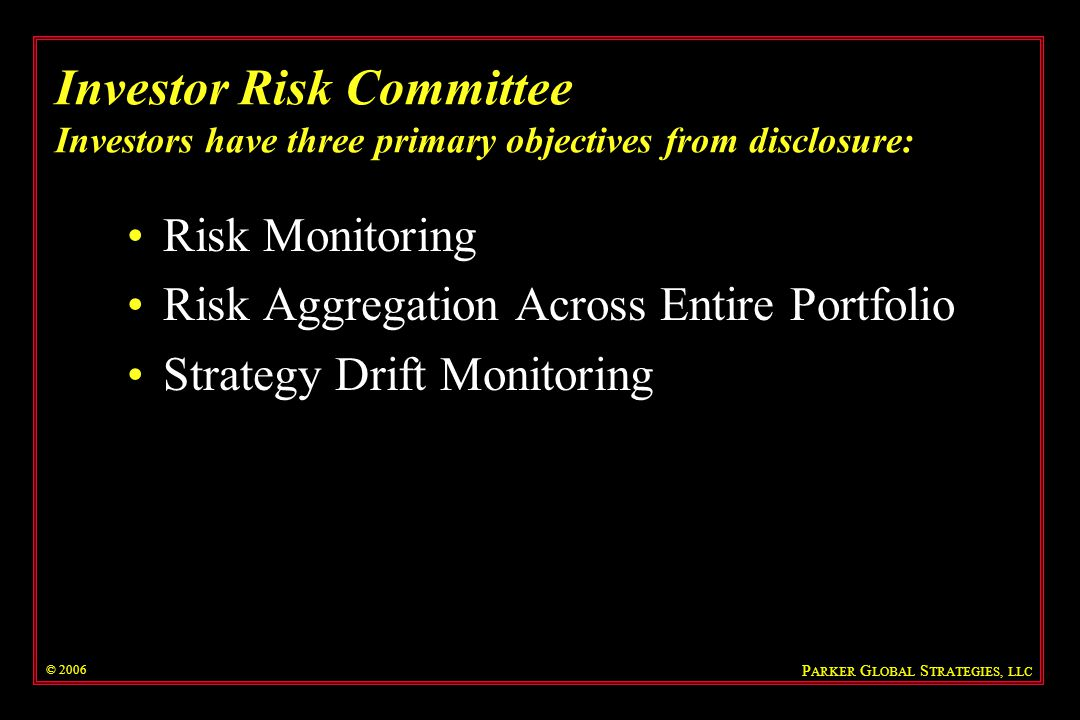 © 2006 Investor Risk Committee Full position disclosure does not always allow investors to achieve objectives and may compromise a hedge fund Summary of risk, return, and position information can be sufficient Evaluate information on four dimensions: –Content –Granularity –Frequency –Delay Reporting must be coupled with initial and ongoing due diligence reviews P ARKER G LOBAL S TRATEGIES, LLC