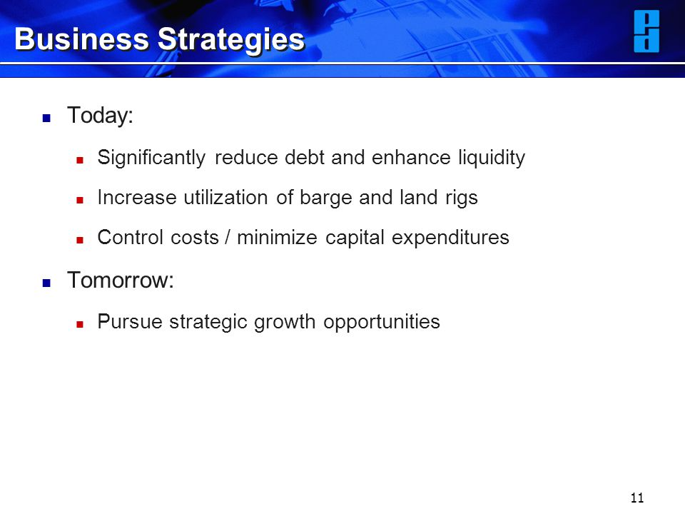 11 Business Strategies Today: Significantly reduce debt and enhance liquidity Increase utilization of barge and land rigs Control costs / minimize cap