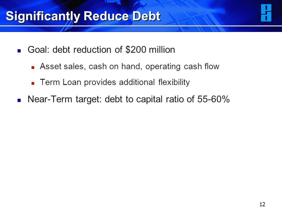 12 Significantly Reduce Debt Goal: debt reduction of $200 million Asset sales, cash on hand, operating cash flow Term Loan provides additional flexibility Near-Term target: debt to capital ratio of 55-60%