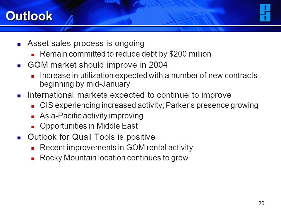 20 Outlook Asset sales process is ongoing Remain committed to reduce debt by $200 million GOM market should improve in 2004 Increase in utilization expected with a number of new contracts beginning by mid-January International markets expected to continue to improve CIS experiencing increased activity; Parker's presence growing Asia-Pacific activity improving Opportunities in Middle East Outlook for Quail Tools is positive Recent improvements in GOM rental activity Rocky Mountain location continues to grow