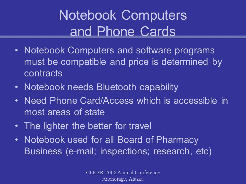 CLEAR 2008 Annual Conference Anchorage, Alaska Notebook Computers and Phone Cards Notebook Computers and software programs must be compatible and price is determined by contracts Notebook needs Bluetooth capability Need Phone Card/Access which is accessible in most areas of state The lighter the better for travel Notebook used for all Board of Pharmacy Business (e-mail; inspections; research, etc)