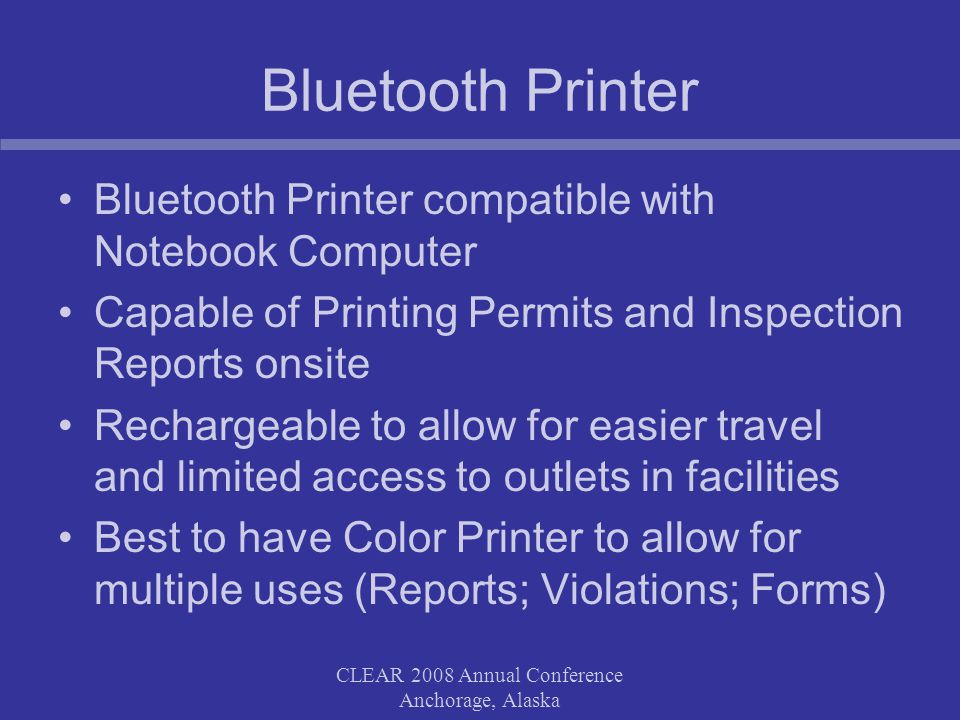 CLEAR 2008 Annual Conference Anchorage, Alaska Bluetooth Printer Bluetooth Printer compatible with Notebook Computer Capable of Printing Permits and Inspection Reports onsite Rechargeable to allow for easier travel and limited access to outlets in facilities Best to have Color Printer to allow for multiple uses (Reports; Violations; Forms)