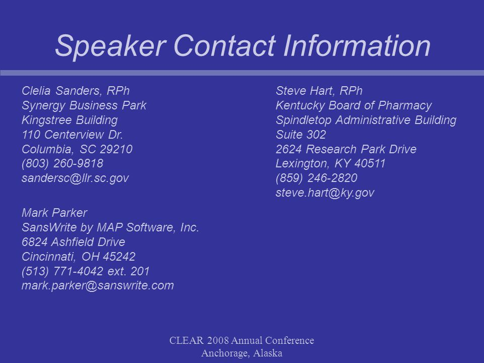 CLEAR 2008 Annual Conference Anchorage, Alaska Speaker Contact Information Clelia Sanders, RPh Synergy Business Park Kingstree Building 110 Centerview Dr.