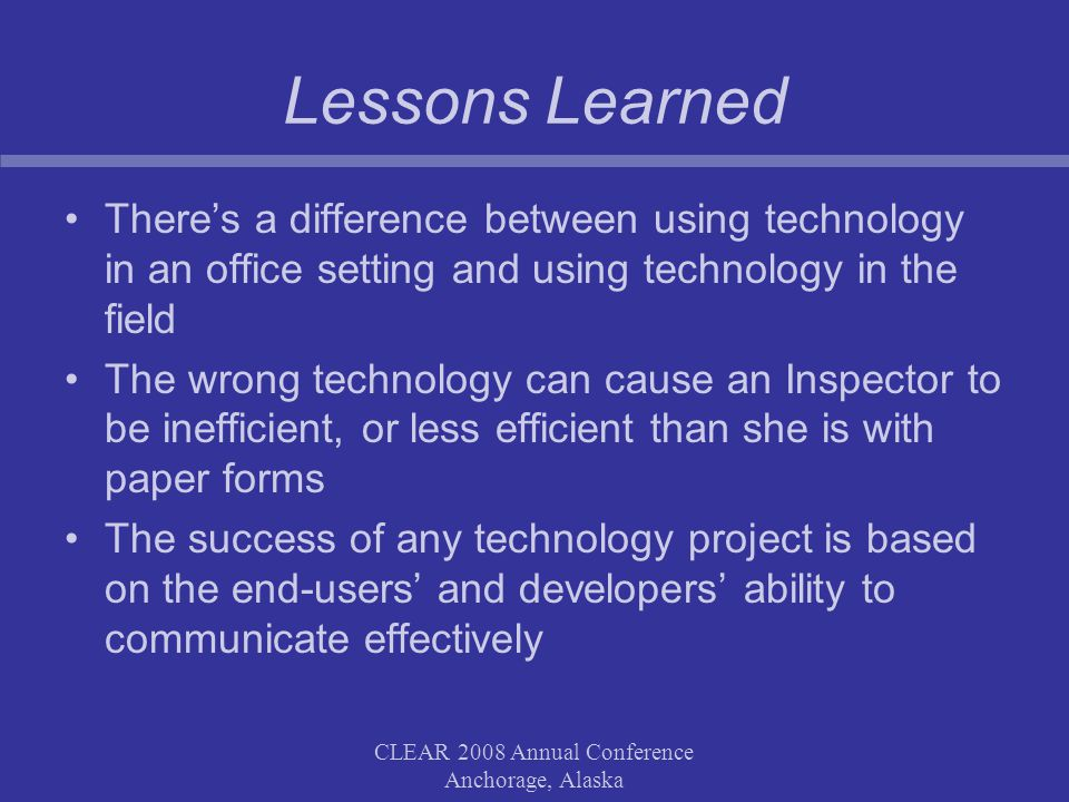 CLEAR 2008 Annual Conference Anchorage, Alaska Lessons Learned There's a difference between using technology in an office setting and using technology in the field The wrong technology can cause an Inspector to be inefficient, or less efficient than she is with paper forms The success of any technology project is based on the end-users' and developers' ability to communicate effectively