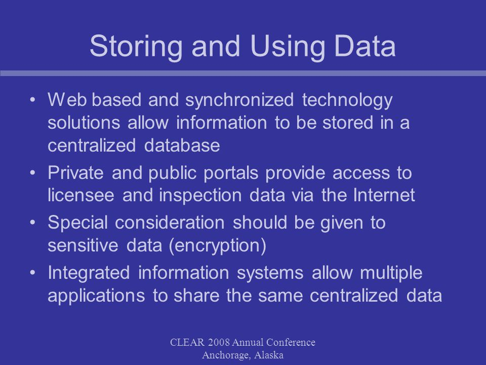 Storing and Using Data Web based and synchronized technology solutions allow information to be stored in a centralized database Private and public portals provide access to licensee and inspection data via the Internet Special consideration should be given to sensitive data (encryption) Integrated information systems allow multiple applications to share the same centralized data CLEAR 2008 Annual Conference Anchorage, Alaska