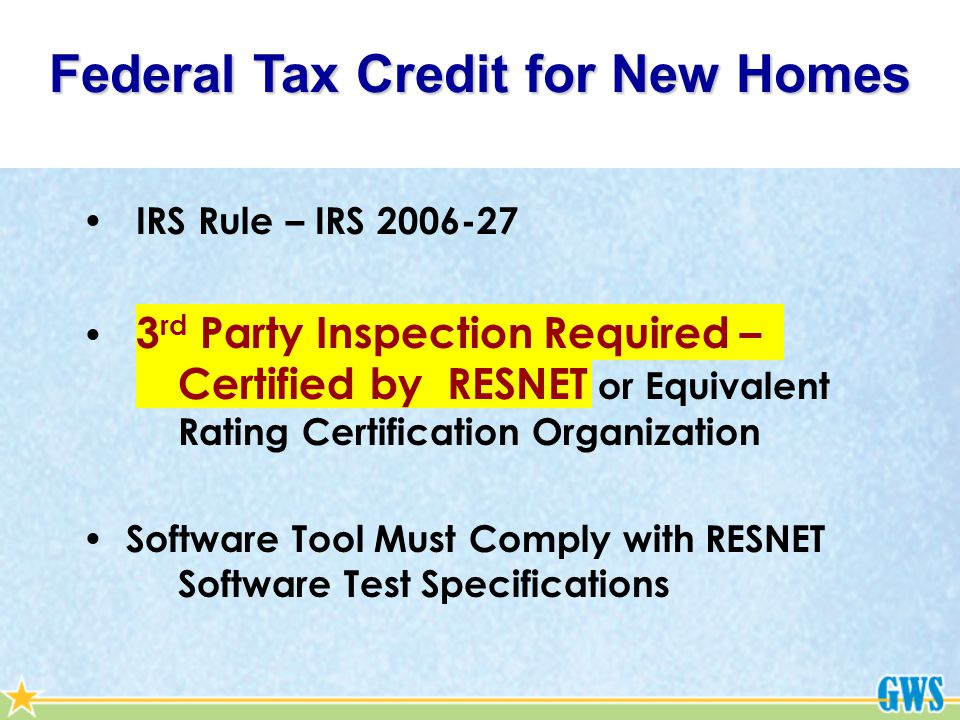 Federal Tax Credit for New Homes IRS Rule – IRS 2006-27 3 rd Party Inspection Required – Certified by RESNET or Equivalent Rating Certification Organization Software Tool Must Comply with RESNET Software Test Specifications
