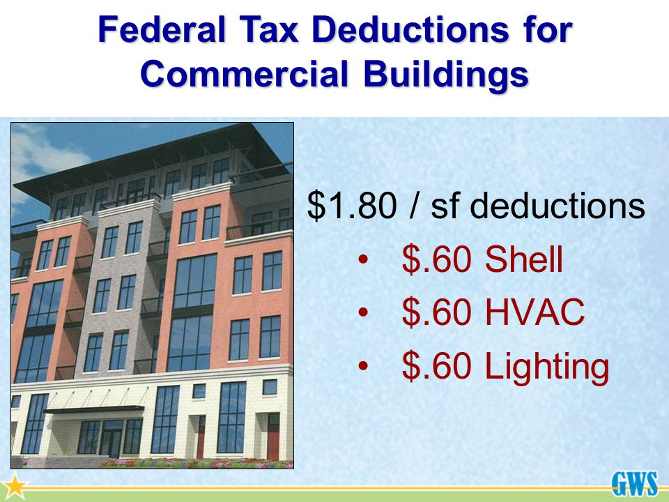 $1.80 / sf deductions $.60 Shell $.60 HVAC $.60 Lighting Federal Tax Deductions for Commercial Buildings