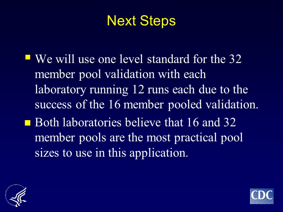 Next Steps  We will use one level standard for the 32 member pool validation with each laboratory running 12 runs each due to the success of the 16 member pooled validation.
