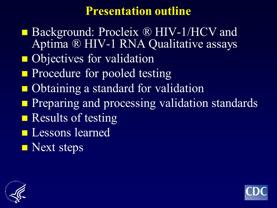 Presentation outline Background: Procleix ® HIV-1/HCV and Aptima ® HIV-1 RNA Qualitative assays Objectives for validation Procedure for pooled testing Obtaining a standard for validation Preparing and processing validation standards Results of testing Lessons learned Next steps