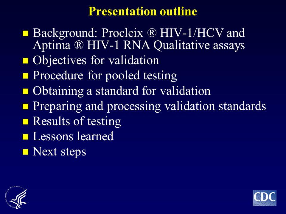 Presentation outline Background: Procleix ® HIV-1/HCV and Aptima ® HIV-1 RNA Qualitative assays Objectives for validation Procedure for pooled testing