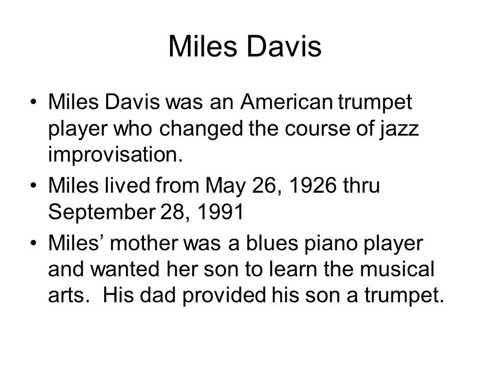Miles Davis Miles Davis was an American trumpet player who changed the course of jazz improvisation. Miles lived from May 26, 1926 thru September 28,