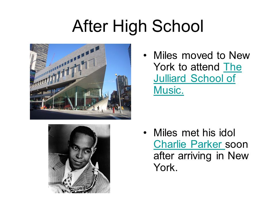 After High School Miles moved to New York to attend The Julliard School of Music.The Julliard School of Music. Miles met his idol Charlie Parker soon