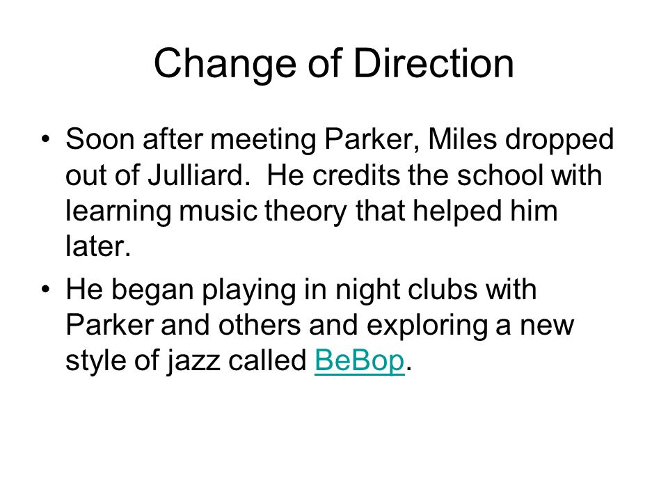 Change of Direction Soon after meeting Parker, Miles dropped out of Julliard. He credits the school with learning music theory that helped him later.