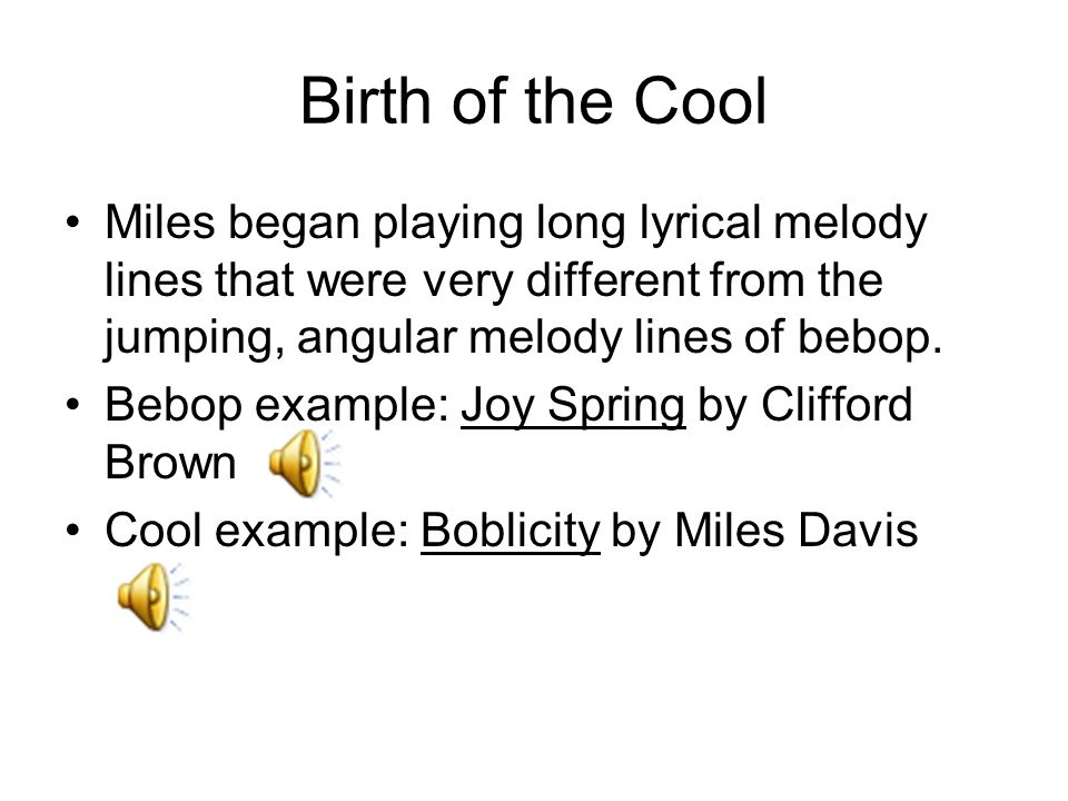 Birth of the Cool Miles began playing long lyrical melody lines that were very different from the jumping, angular melody lines of bebop. Bebop exampl