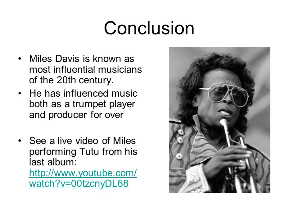 Conclusion Miles Davis is known as most influential musicians of the 20th century.