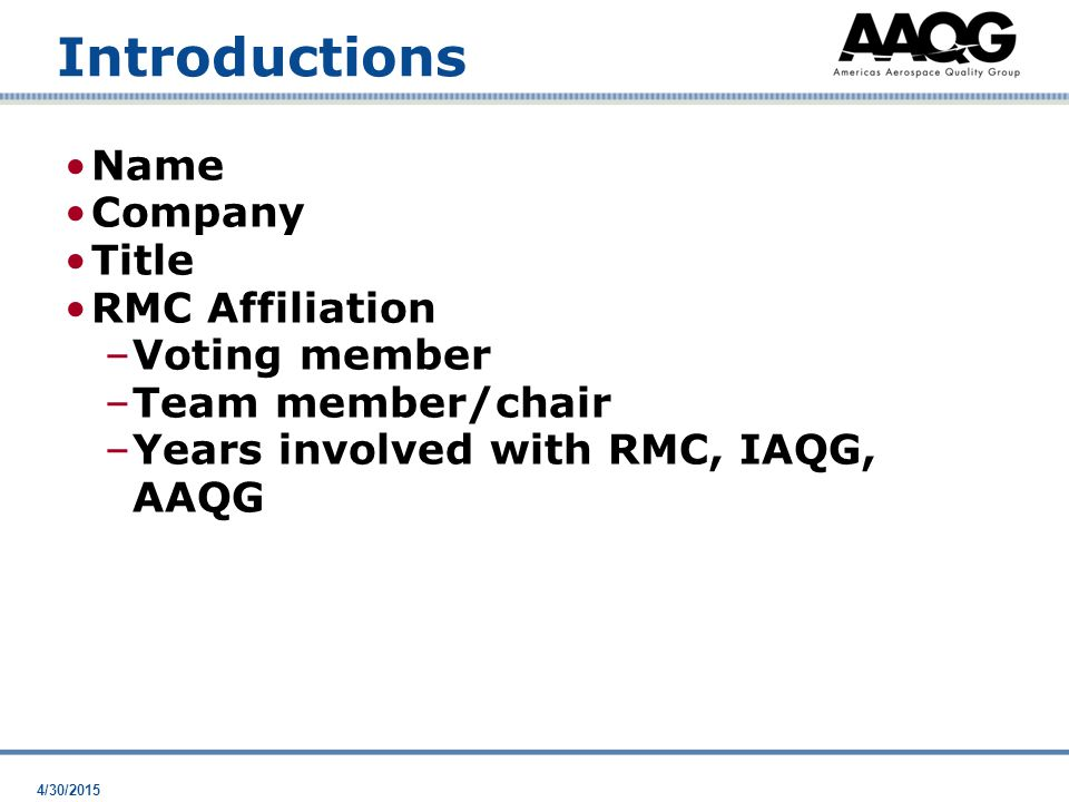4/30/2015 Introductions Name Company Title RMC Affiliation –Voting member –Team member/chair –Years involved with RMC, IAQG, AAQG