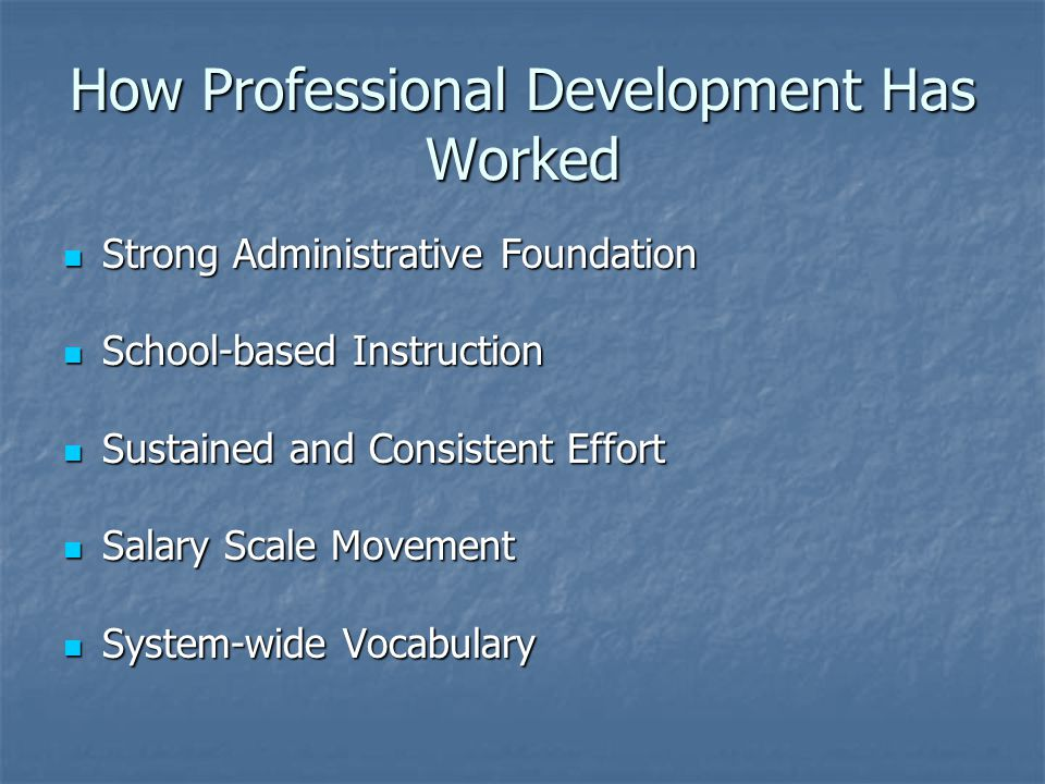 How Professional Development Has Worked Strong Administrative Foundation Strong Administrative Foundation School-based Instruction School-based Instruction Sustained and Consistent Effort Sustained and Consistent Effort Salary Scale Movement Salary Scale Movement System-wide Vocabulary System-wide Vocabulary