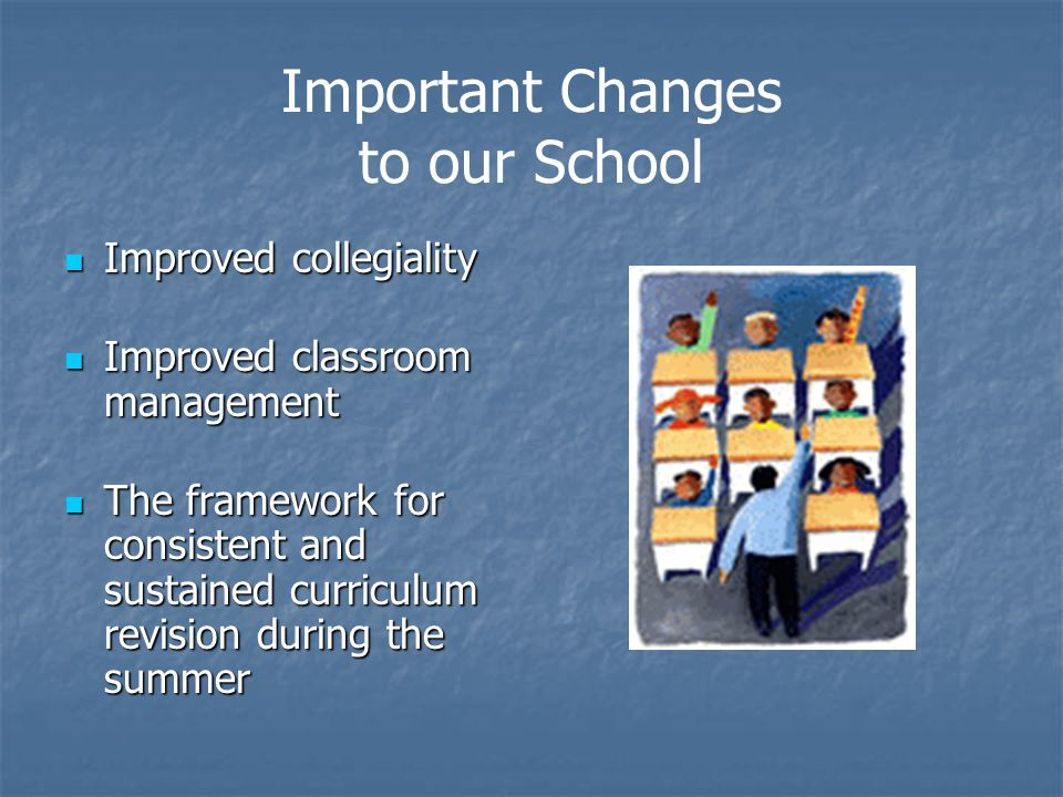 Important Changes to our School Improved collegiality Improved collegiality Improved classroom management Improved classroom management The framework for consistent and sustained curriculum revision during the summer The framework for consistent and sustained curriculum revision during the summer