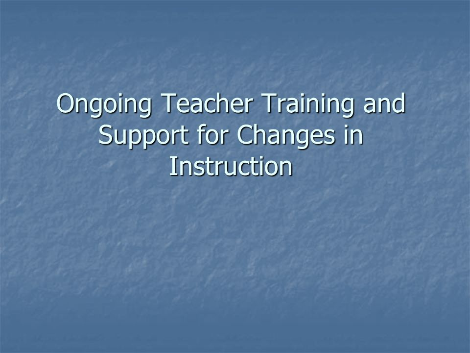 Ongoing Teacher Training and Support for Changes in Instruction