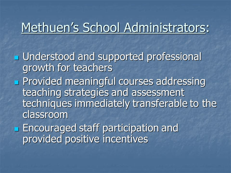 Methuen's School Administrators: Understood and supported professional growth for teachers Understood and supported professional growth for teachers Provided meaningful courses addressing teaching strategies and assessment techniques immediately transferable to the classroom Provided meaningful courses addressing teaching strategies and assessment techniques immediately transferable to the classroom Encouraged staff participation and provided positive incentives Encouraged staff participation and provided positive incentives
