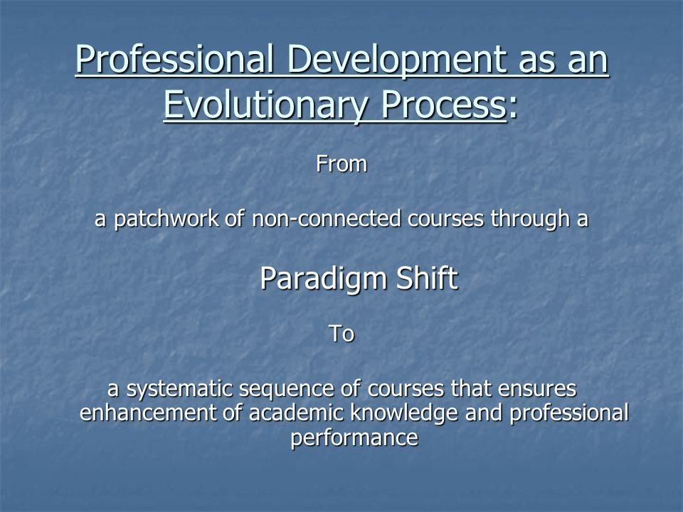 Professional Development as an Evolutionary Process: From From a patchwork of non-connected courses through a Paradigm Shift To a systematic sequence of courses that ensures enhancement of academic knowledge and professional performance