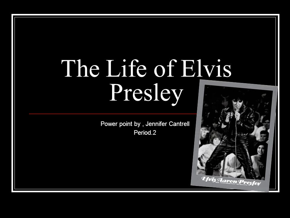 The Life of Elvis Presley Power point by, Jennifer Cantrell Period.2