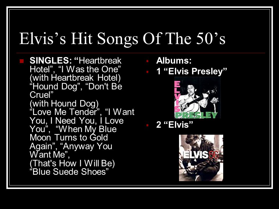 "Elvis's Hit Songs Of The 50's SINGLES: ""Heartbreak Hotel"", ""I Was the One"" (with Heartbreak Hotel) ""Hound Dog"", ""Don't Be Cruel"" (with Hound Dog) ""Lov"
