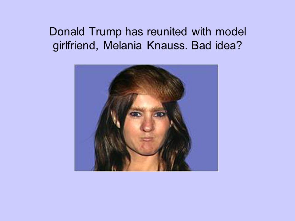 Donald Trump has reunited with model girlfriend, Melania Knauss. Bad idea?