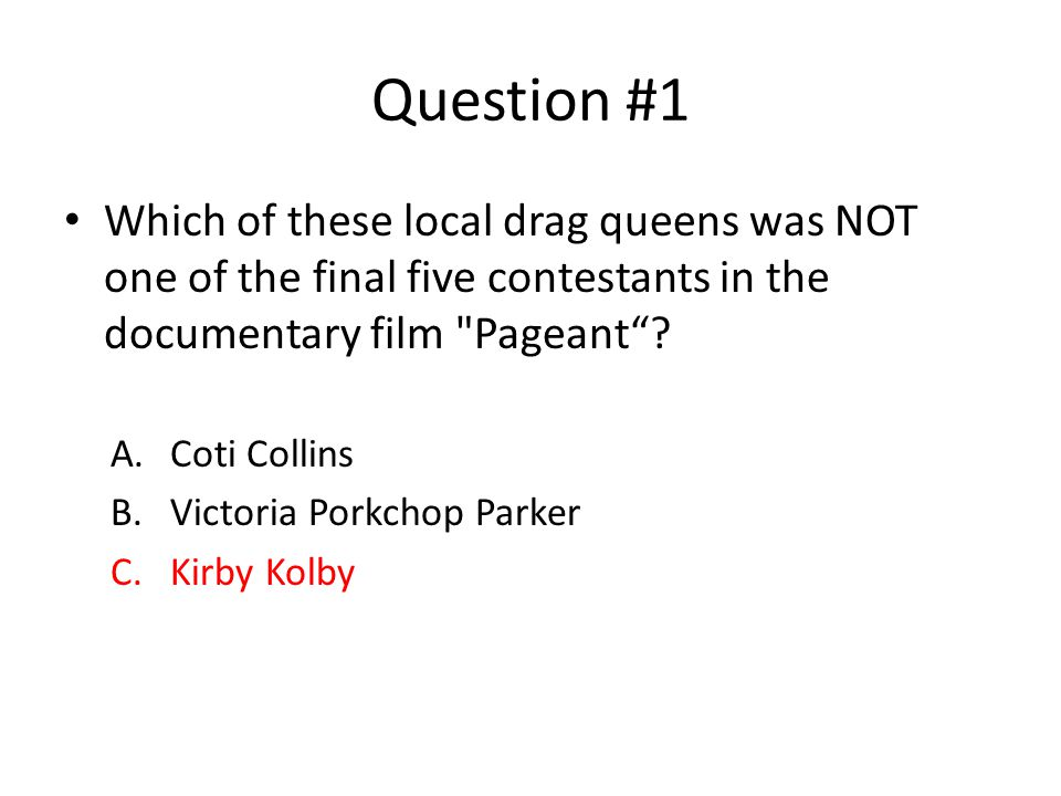 Question #1 Which of these local drag queens was NOT one of the final five contestants in the documentary film Pageant .