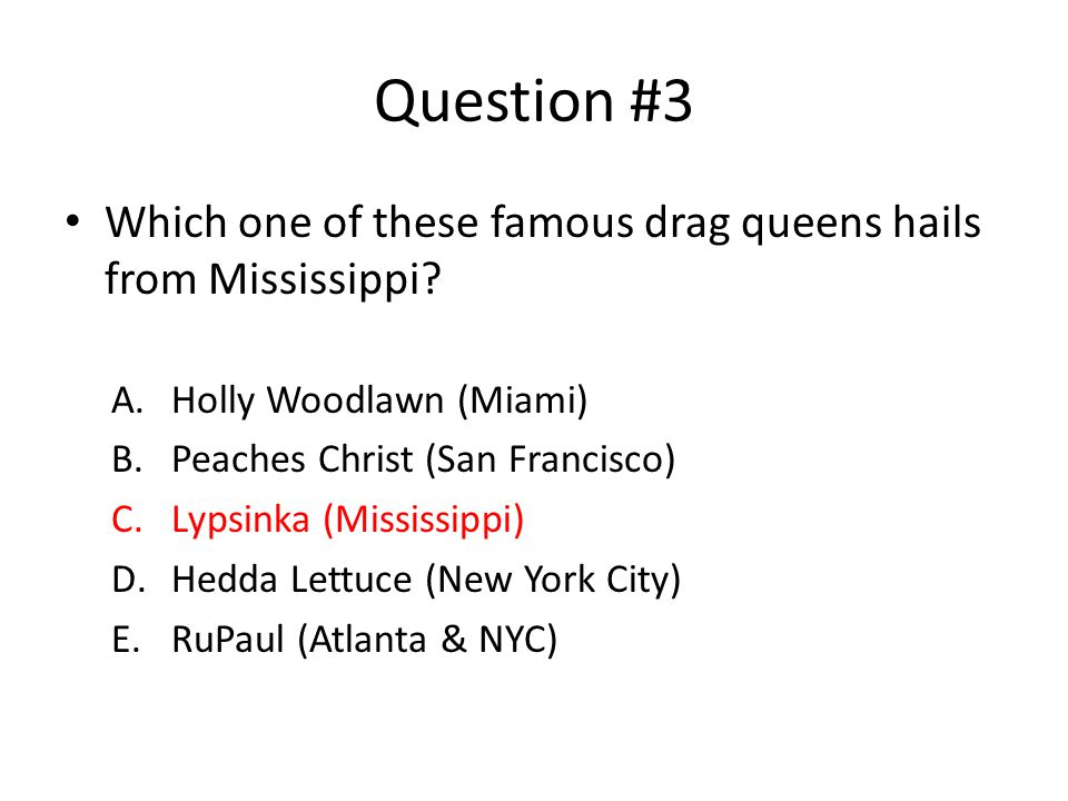 Question #3 Which one of these famous drag queens hails from Mississippi.