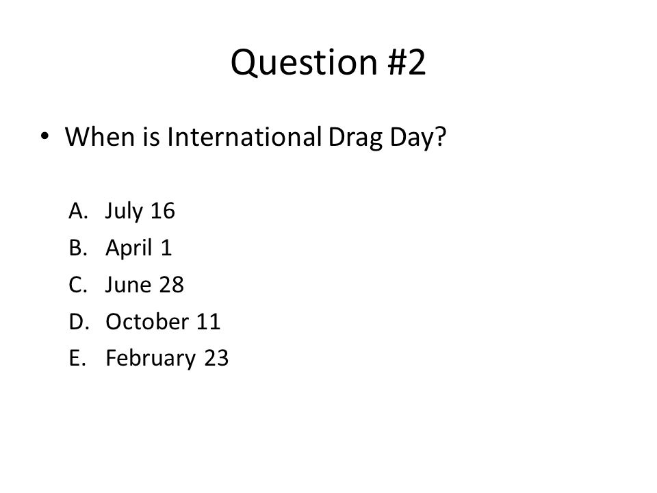 Question #2 When is International Drag Day.